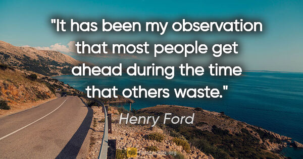 "Henry Ford quote: ""It has been my observation that most people get ahead during..."""