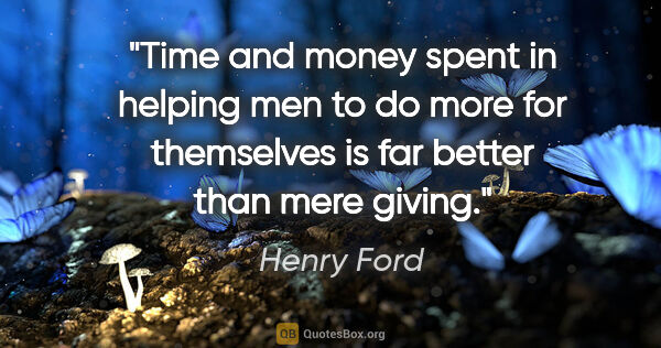 "Henry Ford quote: ""Time and money spent in helping men to do more for themselves..."""