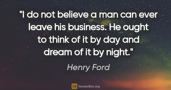"Henry Ford quote: ""I do not believe a man can ever leave his business. He ought..."""