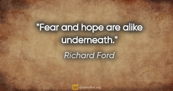 "Richard Ford quote: ""Fear and hope are alike underneath."""