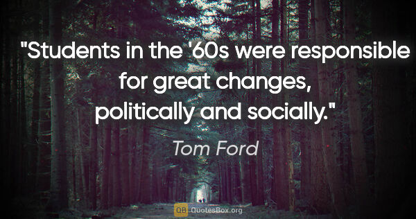 "Tom Ford quote: ""Students in the '60s were responsible for great changes,..."""