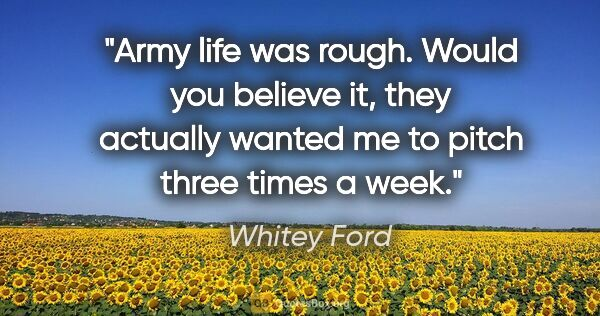 "Whitey Ford quote: ""Army life was rough. Would you believe it, they actually..."""