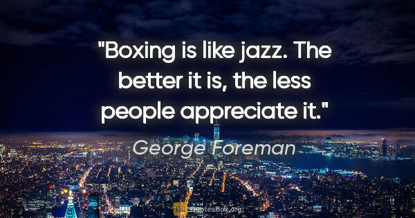 "George Foreman quote: ""Boxing is like jazz. The better it is, the less people..."""