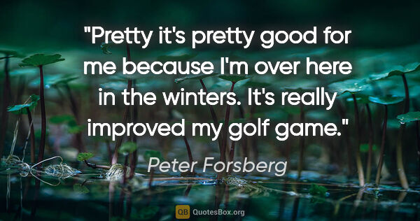 "Peter Forsberg quote: ""Pretty it's pretty good for me because I'm over here in the..."""