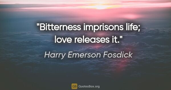 "Harry Emerson Fosdick quote: ""Bitterness imprisons life; love releases it."""