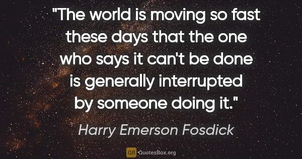 "Harry Emerson Fosdick quote: ""The world is moving so fast these days that the one who says..."""