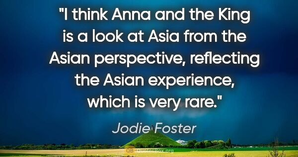 "Jodie Foster quote: ""I think Anna and the King is a look at Asia from the Asian..."""