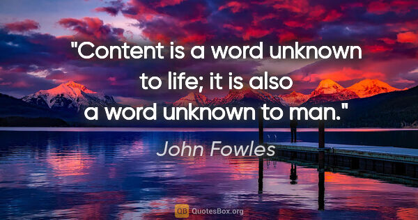 "John Fowles quote: ""Content is a word unknown to life; it is also a word unknown..."""