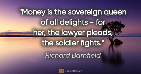 "Richard Barnfield quote: ""Money is the sovereign queen of all delights - for her, the..."""