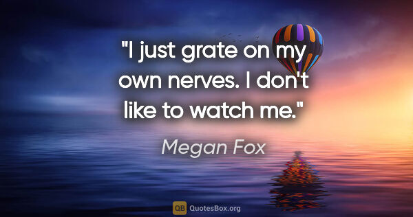"Megan Fox quote: ""I just grate on my own nerves. I don't like to watch me."""