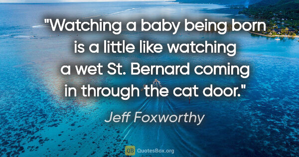 "Jeff Foxworthy quote: ""Watching a baby being born is a little like watching a wet St...."""