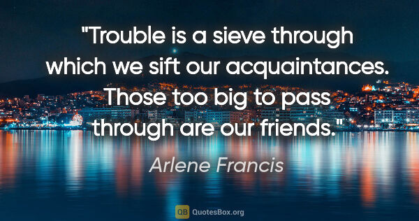 "Arlene Francis quote: ""Trouble is a sieve through which we sift our acquaintances...."""