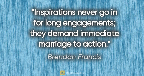 "Brendan Francis quote: ""Inspirations never go in for long engagements; they demand..."""