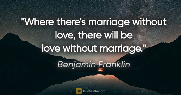 "Benjamin Franklin quote: ""Where there's marriage without love, there will be love..."""