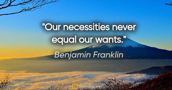 "Benjamin Franklin quote: ""Our necessities never equal our wants."""