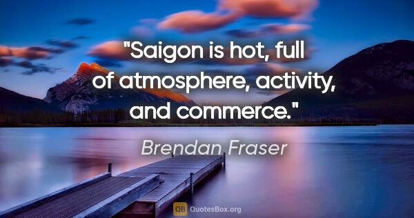 "Brendan Fraser quote: ""Saigon is hot, full of atmosphere, activity, and commerce."""