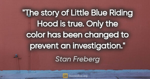 "Stan Freberg quote: ""The story of Little Blue Riding Hood is true. Only the color..."""