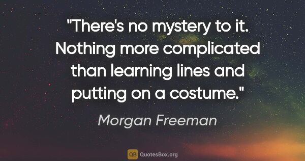 "Morgan Freeman quote: ""There's no mystery to it. Nothing more complicated than..."""