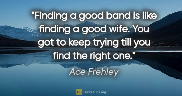 "Ace Frehley quote: ""Finding a good band is Iike finding a good wife. You got to..."""