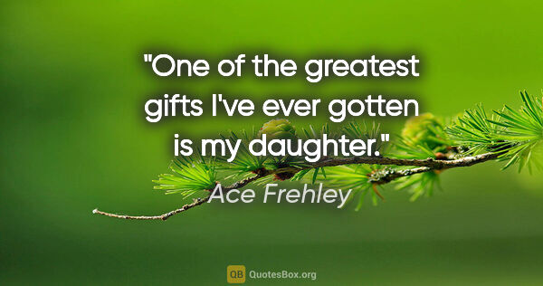 "Ace Frehley quote: ""One of the greatest gifts I've ever gotten is my daughter."""