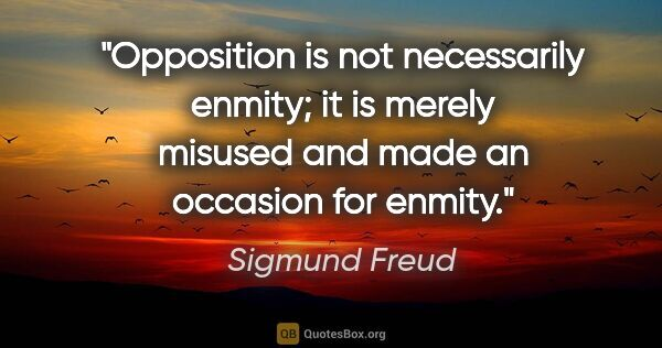 "Sigmund Freud quote: ""Opposition is not necessarily enmity; it is merely misused and..."""