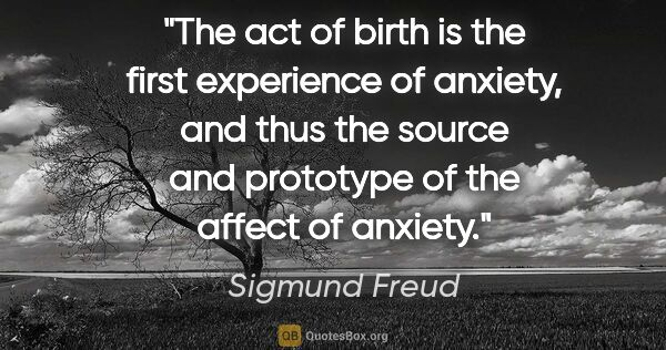 "Sigmund Freud quote: ""The act of birth is the first experience of anxiety, and thus..."""