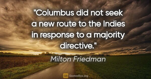 "Milton Friedman quote: ""Columbus did not seek a new route to the Indies in response to..."""