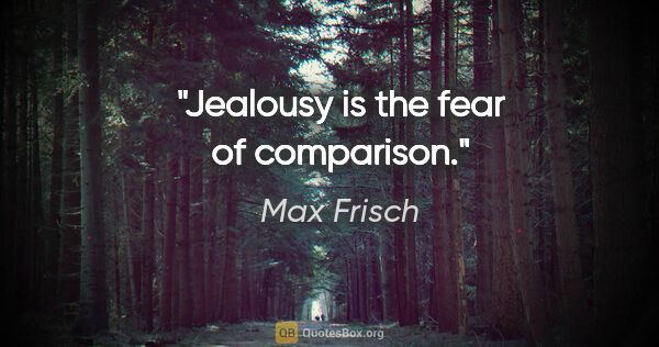 "Max Frisch quote: ""Jealousy is the fear of comparison."""