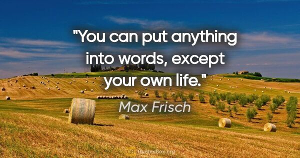 "Max Frisch quote: ""You can put anything into words, except your own life."""