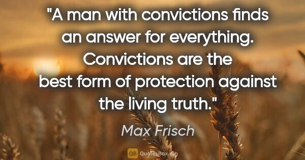 "Max Frisch quote: ""A man with convictions finds an answer for everything...."""