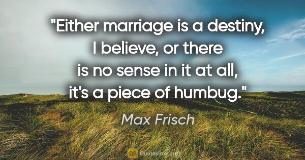 "Max Frisch quote: ""Either marriage is a destiny, I believe, or there is no sense..."""