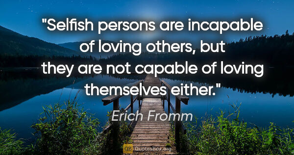 "Erich Fromm quote: ""Selfish persons are incapable of loving others, but they are..."""