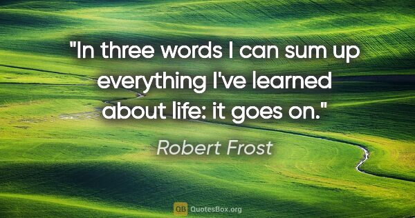 "Robert Frost quote: ""In three words I can sum up everything I've learned about..."""