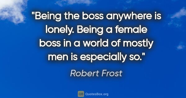 "Robert Frost quote: ""Being the boss anywhere is lonely. Being a female boss in a..."""