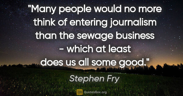 "Stephen Fry quote: ""Many people would no more think of entering journalism than..."""