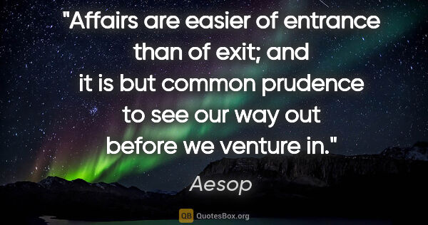 "Aesop quote: ""Affairs are easier of entrance than of exit; and it is but..."""