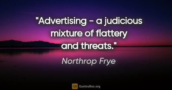 "Northrop Frye quote: ""Advertising - a judicious mixture of flattery and threats."""