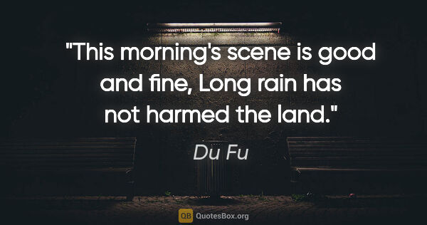 "Du Fu quote: ""This morning's scene is good and fine, Long rain has not..."""