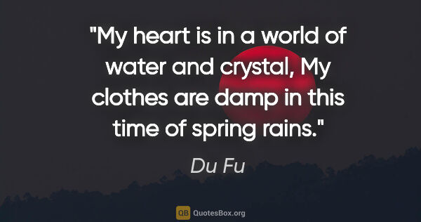"Du Fu quote: ""My heart is in a world of water and crystal, My clothes are..."""