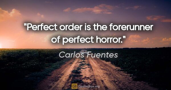 "Carlos Fuentes quote: ""Perfect order is the forerunner of perfect horror."""