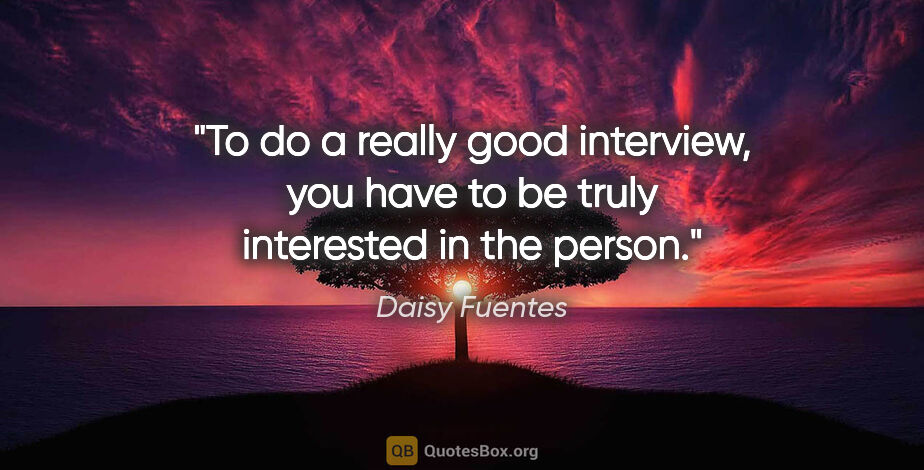 """Daisy Fuentes quote: """"To do a really good interview, you have to be truly interested..."""""""