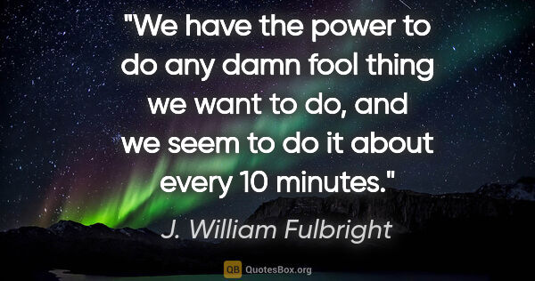 "J. William Fulbright quote: ""We have the power to do any damn fool thing we want to do, and..."""