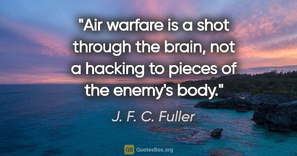 "J. F. C. Fuller quote: ""Air warfare is a shot through the brain, not a hacking to..."""