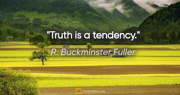 "R. Buckminster Fuller quote: ""Truth is a tendency."""