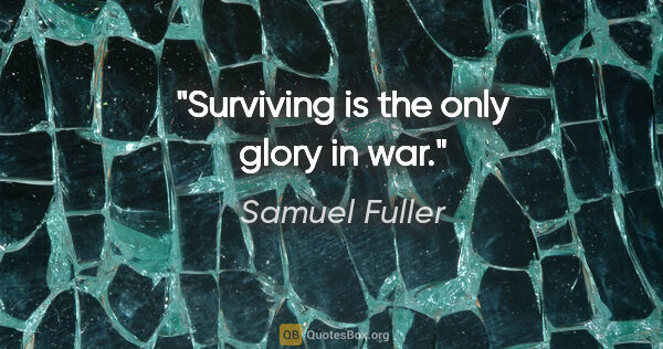 "Samuel Fuller quote: ""Surviving is the only glory in war."""