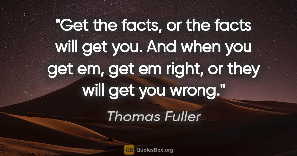 "Thomas Fuller quote: ""Get the facts, or the facts will get you. And when you get em,..."""
