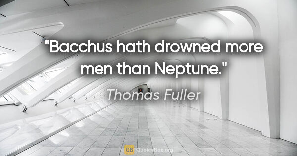 "Thomas Fuller quote: ""Bacchus hath drowned more men than Neptune."""