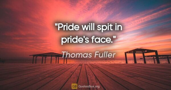 "Thomas Fuller quote: ""Pride will spit in pride's face."""