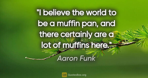 "Aaron Funk quote: ""I believe the world to be a muffin pan, and there certainly..."""