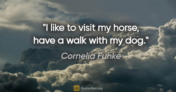 "Cornelia Funke quote: ""I like to visit my horse, have a walk with my dog."""